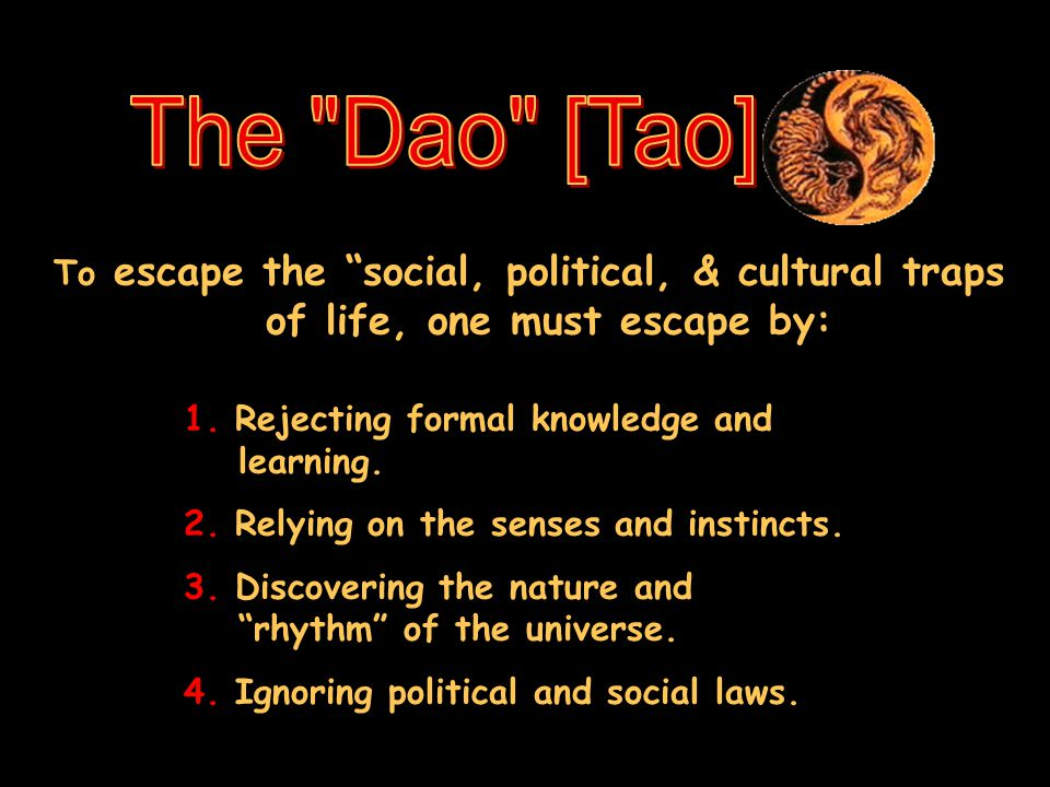 The Dao [Tao] To escape the social, political, & cultural traps of life, one must escape by: 1. Rejecting formal knowledge and learning.